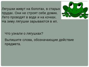 Лягушки живут на болотах, в старых прудах. Они не строят себе домик. Лето про