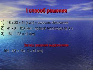 I способ решения 18 + 23 = 41 (км/ч) – скорость сближения 41 х 3 = 123 (км) –