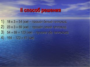 II способ решения 18 х 3 = 54 (км) – прошёл белый теплоход 23 х 3 = 69 (км) –