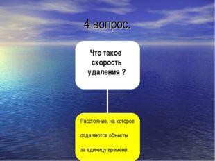 4 вопрос. Что такое скорость удаления ? Расстояние, на которое отдаляются объ