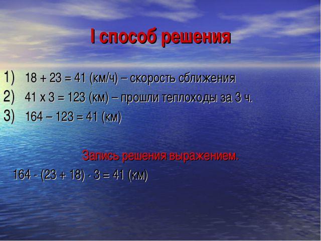 I способ решения 18 + 23 = 41 (км/ч) – скорость сближения 41 х 3 = 123 (км) –...