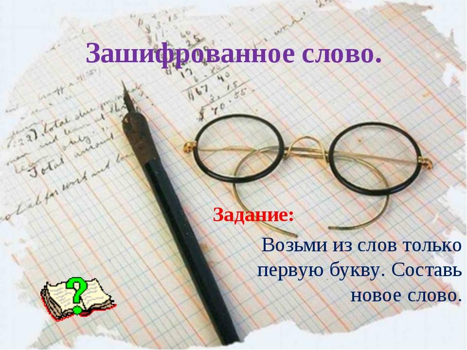 Зашифрованное слово. Задание: Возьми из слов только первую букву. Составь нов...