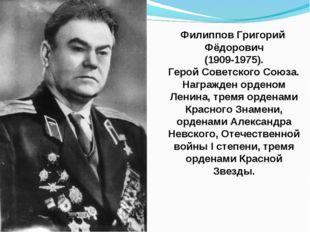 Филиппов Григорий Фёдорович (1909-1975). Герой Советского Союза. Награжден ор