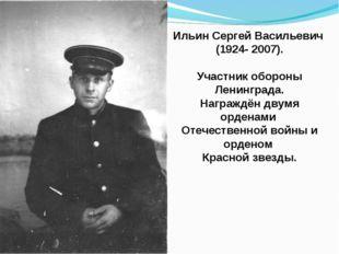Ильин Сергей Васильевич (1924- 2007). Участник обороны Ленинграда. Награждён