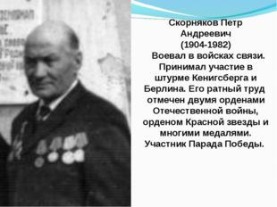 Скорняков Петр Андреевич (1904-1982) Воевал в войсках связи. Принимал участие