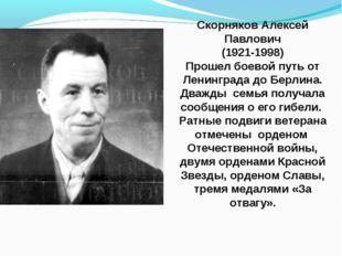 Скорняков Алексей Павлович (1921-1998) Прошел боевой путь от Ленинграда до Бе