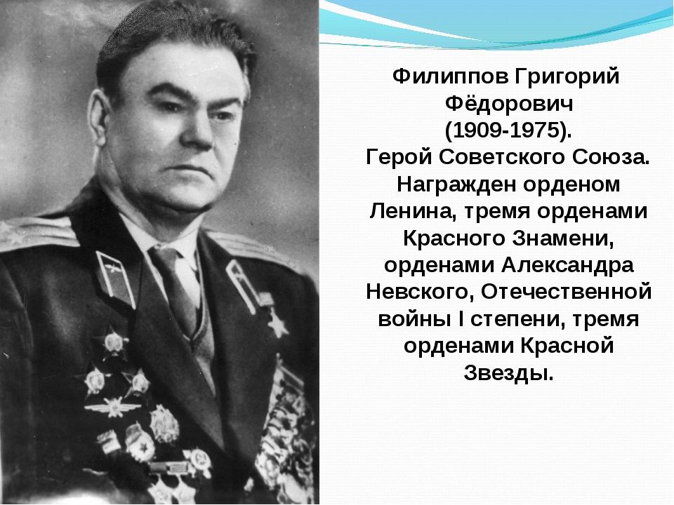 Филиппов Григорий Фёдорович (1909-1975). Герой Советского Союза. Награжден ор...