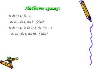 Найдите сумму: 1; 2; 3; 4; 5;…; a1=1, d=1, n=5. S5=? 1; 2; 3; 4; 5; 6; 7; 8;