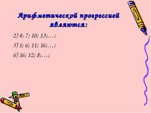 Арифметической прогрессией являются: 2) 4; 7; 10; 13;…; 5) 1; 6; 11; 16;…; 6)