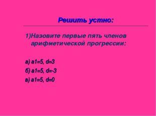Решить устно: 1)Назовите первые пять членов арифметической прогрессии: а) а1=