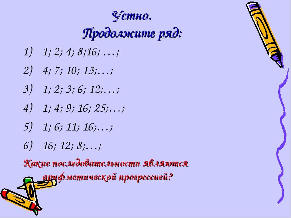 Устно. Продолжите ряд: 1; 2; 4; 8;16; …; 4; 7; 10; 13;…; 1; 2; 3; 6; 12;…; 1;...