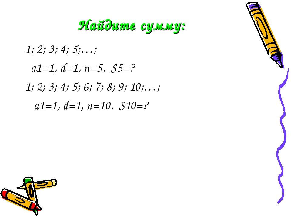 Найдите сумму: 1; 2; 3; 4; 5;…; a1=1, d=1, n=5. S5=? 1; 2; 3; 4; 5; 6; 7; 8;...