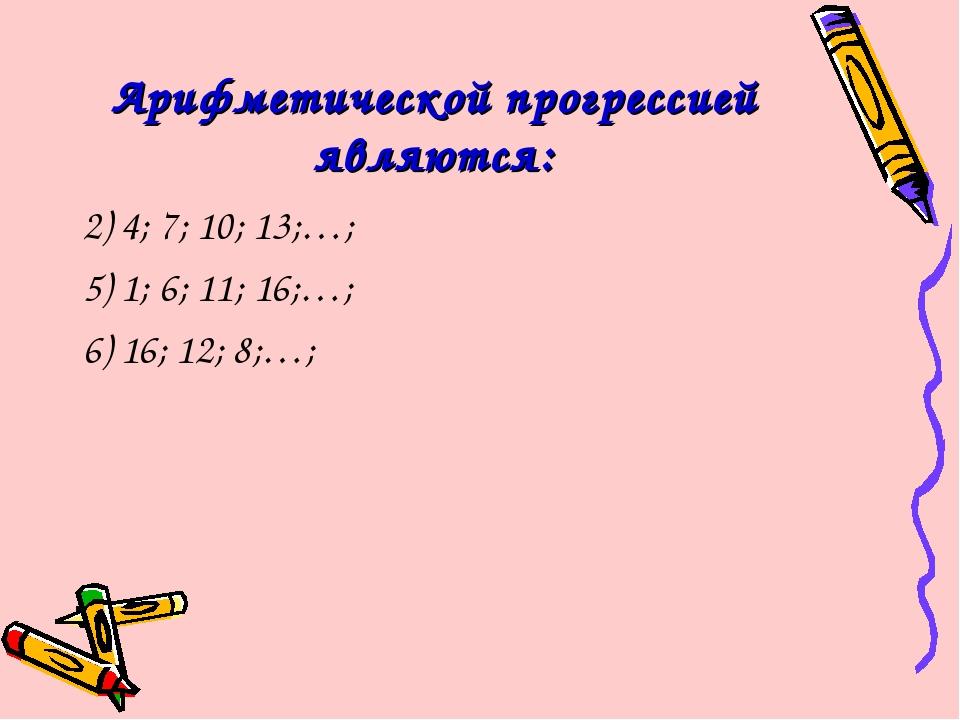 Арифметической прогрессией являются: 2) 4; 7; 10; 13;…; 5) 1; 6; 11; 16;…; 6)...