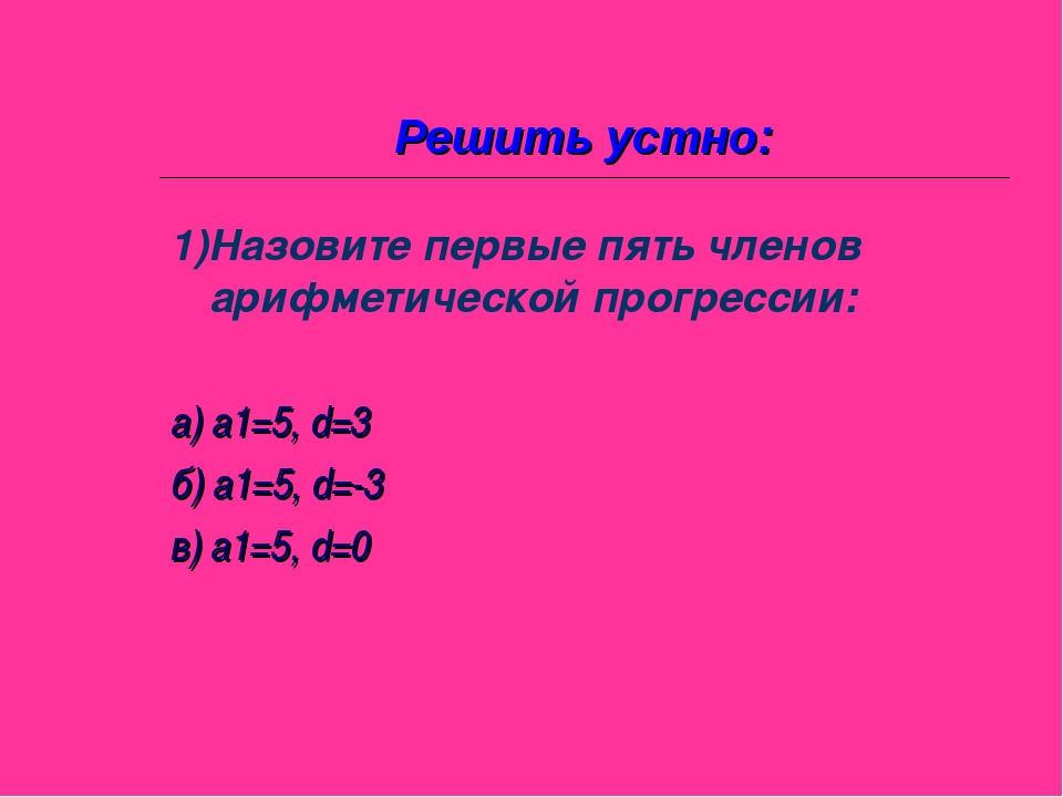 Решить устно: 1)Назовите первые пять членов арифметической прогрессии: а) а1=...
