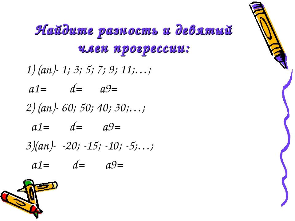 Найдите разность и девятый член прогрессии: 1) (an)- 1; 3; 5; 7; 9; 11;…; a1=...