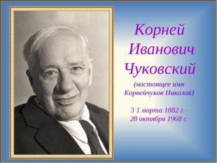Корней Иванович Чуковский (настоящее имя Корнейчуков Николай) 3 1 марта 1882