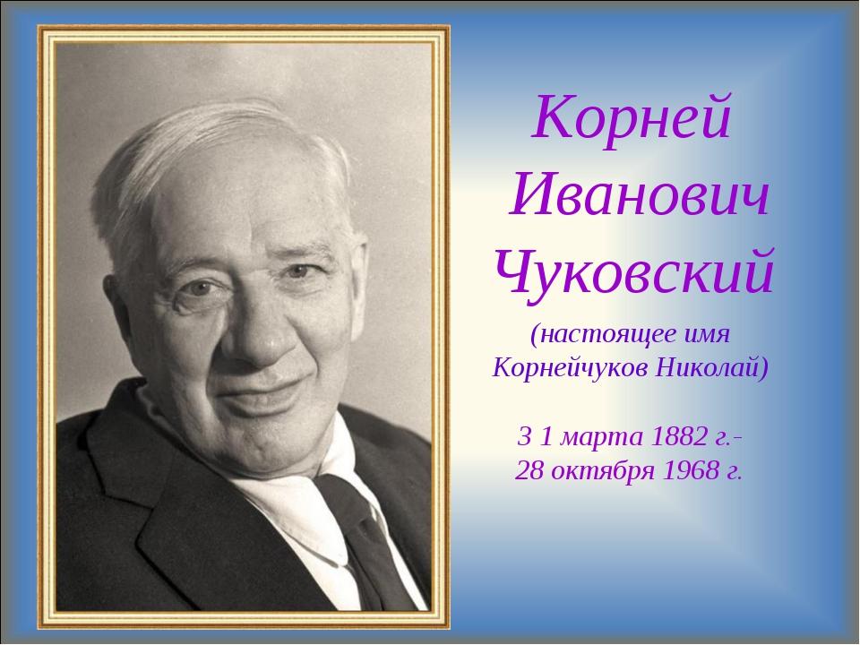 Корней Иванович Чуковский (настоящее имя Корнейчуков Николай) 3 1 марта 1882...