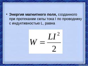 Энергия магнитного поля,созданного при протекании силы тока I по проводнику