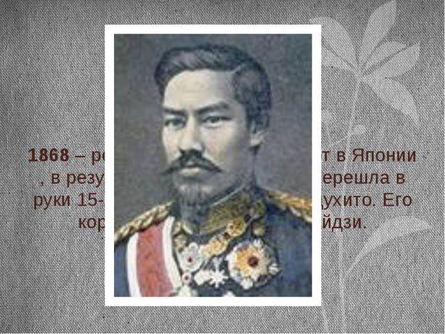 1868 – революционный переворот в Японии , в результате которого власть переш...