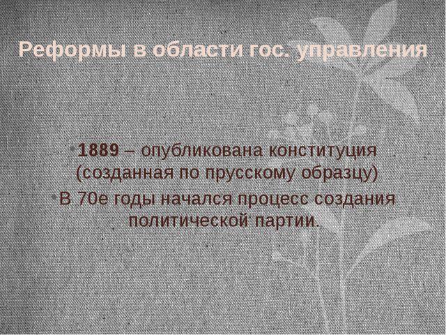 Реформы в области гос. управления 1889 – опубликована конституция (созданная...
