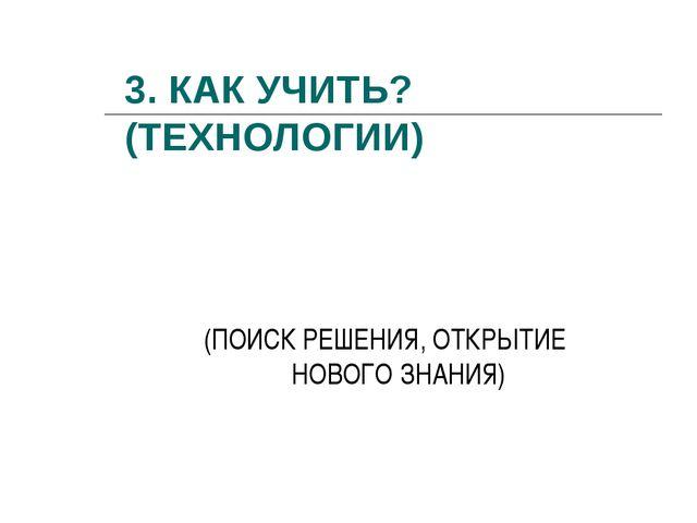 3. КАК УЧИТЬ? (ТЕХНОЛОГИИ) (ПОИСК РЕШЕНИЯ, ОТКРЫТИЕ НОВОГО ЗНАНИЯ)