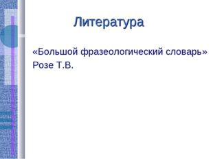 Литература «Большой фразеологический словарь» Розе Т.В.