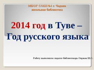 МБОУ СОШ №1 г. Чадана школьная библиотека 2014 год в Туве – Год русского язык