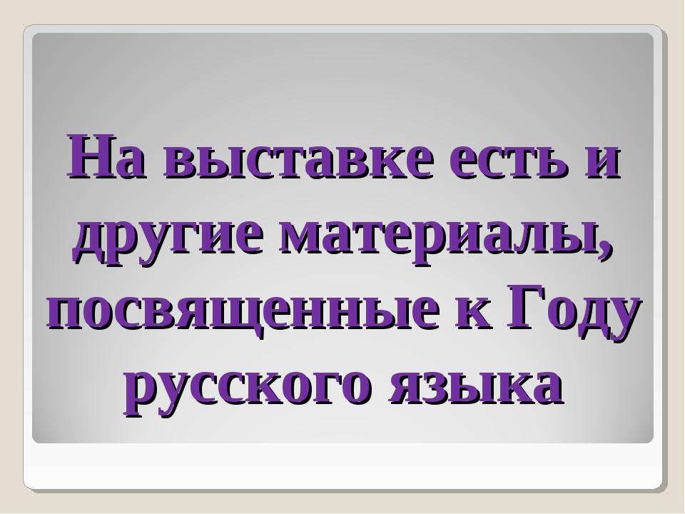 На выставке есть и другие материалы, посвященные к Году русского языка
