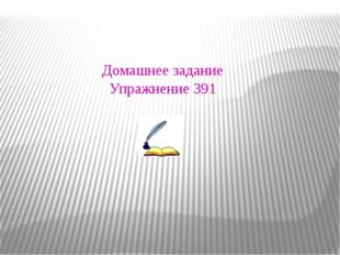 Домашнее задание Упражнение 391 Домашнее задание