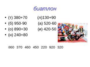 биатлон (т) 380+70 (л)130+90 (б) 950-90 (а) 520-60 (о) 890+30 (и) 420-50 (н)