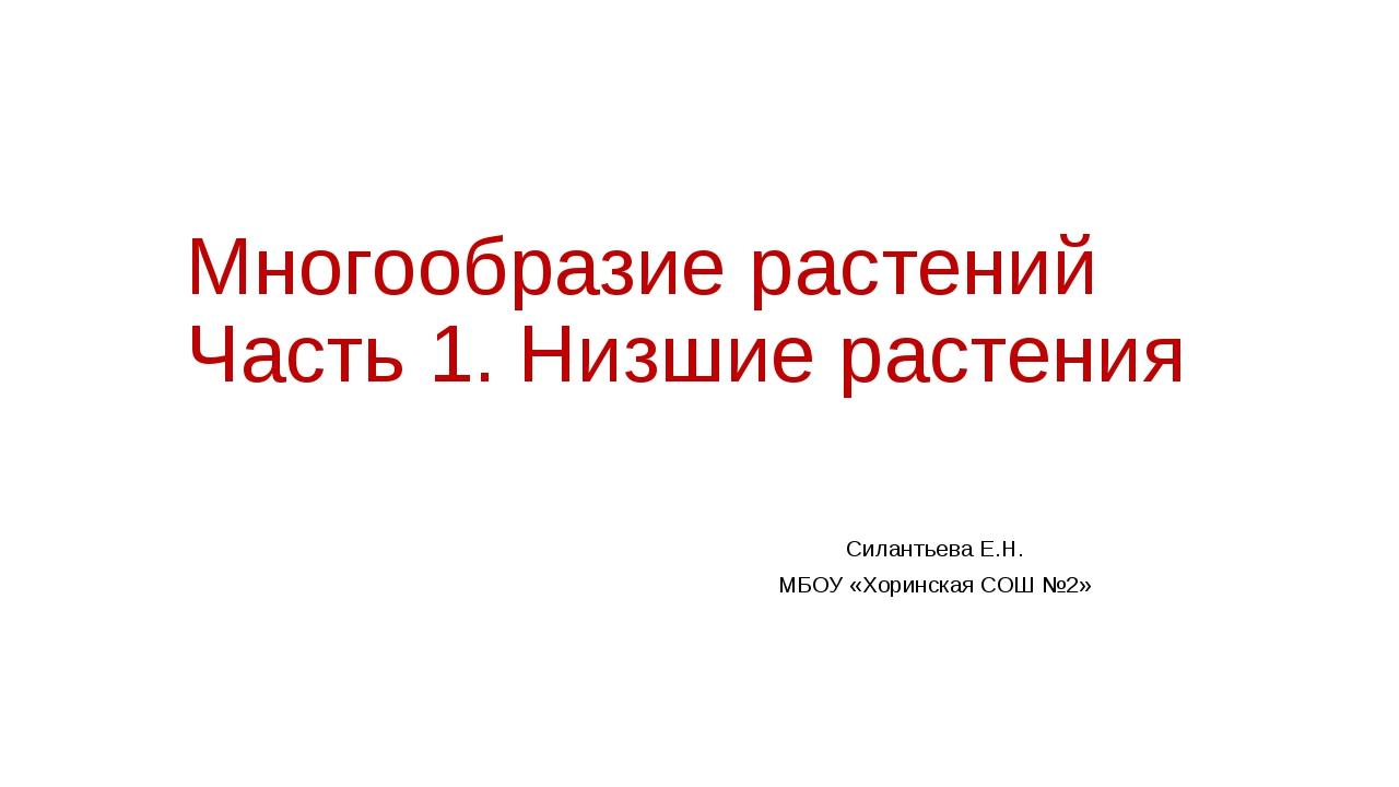 Многообразие растений Часть 1. Низшие растения Силантьева Е.Н. МБОУ «Хоринска...