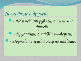 Пословицы о дружбе - Не имей 100 рублей, а имей 100 друзей; - Друга ищи, а на