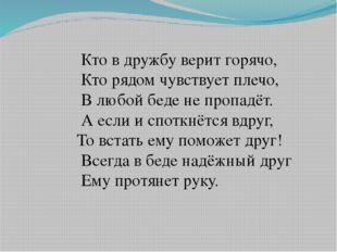 Кто в дружбу верит горячо, Кто рядом чувствует плечо, В любой беде не пропад
