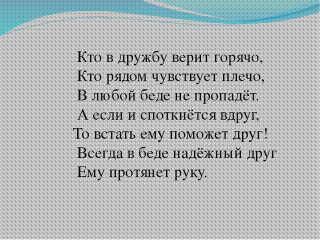 Кто в дружбу верит горячо, Кто рядом чувствует плечо, В любой беде не пропад...