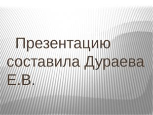 Презентацию составила Дураева Е.В.