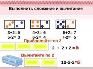 Выполнить сложение и вычитание 3+2= 4+2= 5+2= 5-2= 6-2= 7-2= 5 6 7 3 4 5 Приб