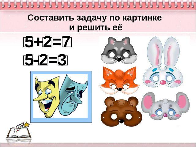 □+□=□ □-□=□ Составить задачу по картинке и решить её □+□=□ □-□=□ 5+2=7 5-2=3