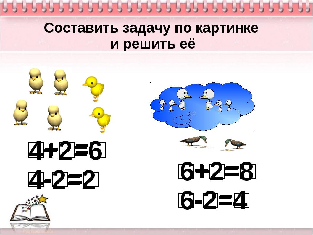 Составить задачу по картинке и решить её □+□=□ □-□=□ □+□=□ □-□=□ 4+2=6 4-2=2...