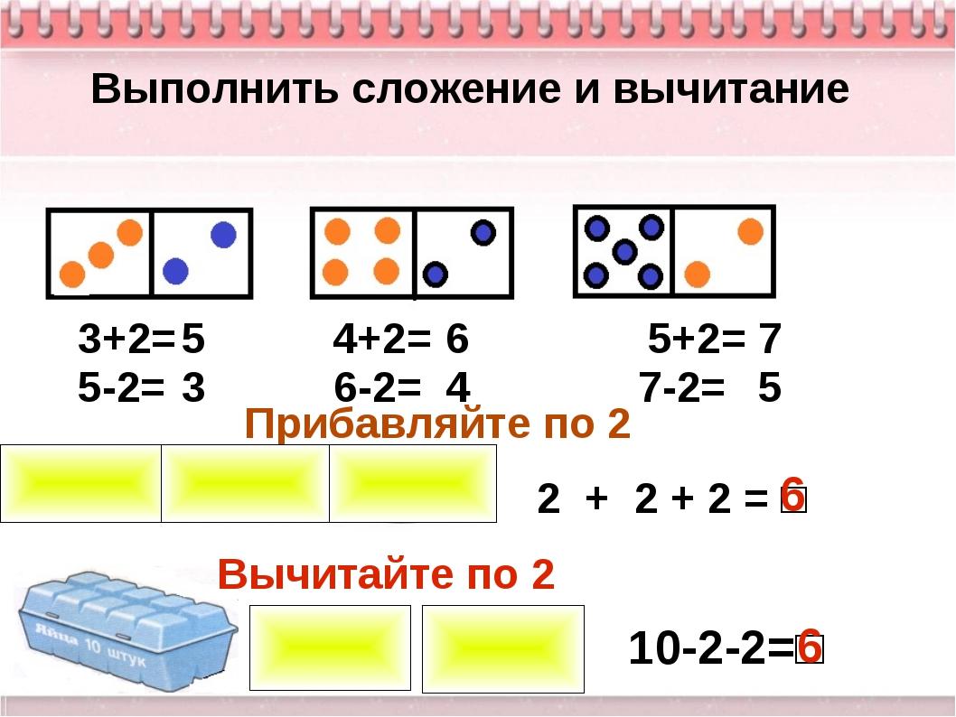 Выполнить сложение и вычитание 3+2= 4+2= 5+2= 5-2= 6-2= 7-2= 5 6 7 3 4 5 Приб...