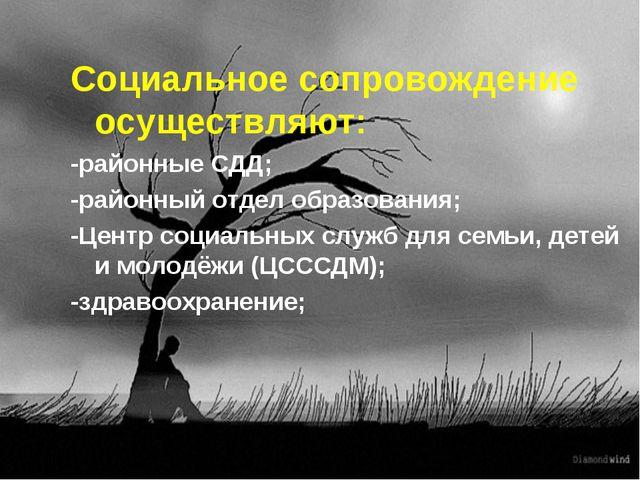 Социальное сопровождение осуществляют: -районные СДД; -районный отдел образо...