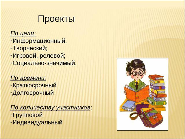 Проекты По цели: Информационный; Творческий; Игровой, ролевой; Социально-зна...