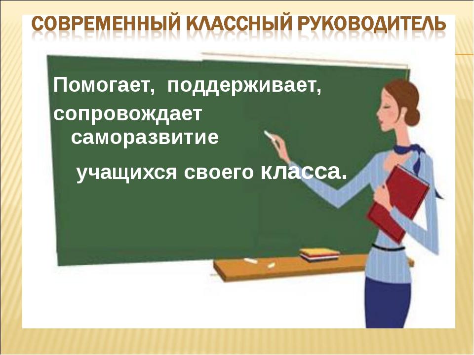 Помогает, поддерживает, сопровождает саморазвитие учащихся своего класса.
