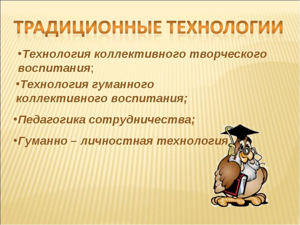 Педагогика сотрудничества; Гуманно – личностная технология; Технология коллек...