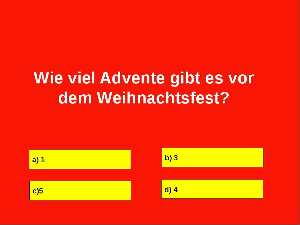 a) 1 b) 3 c)5 d) 4 Wie viel Advente gibt es vor dem Weihnachtsfest?