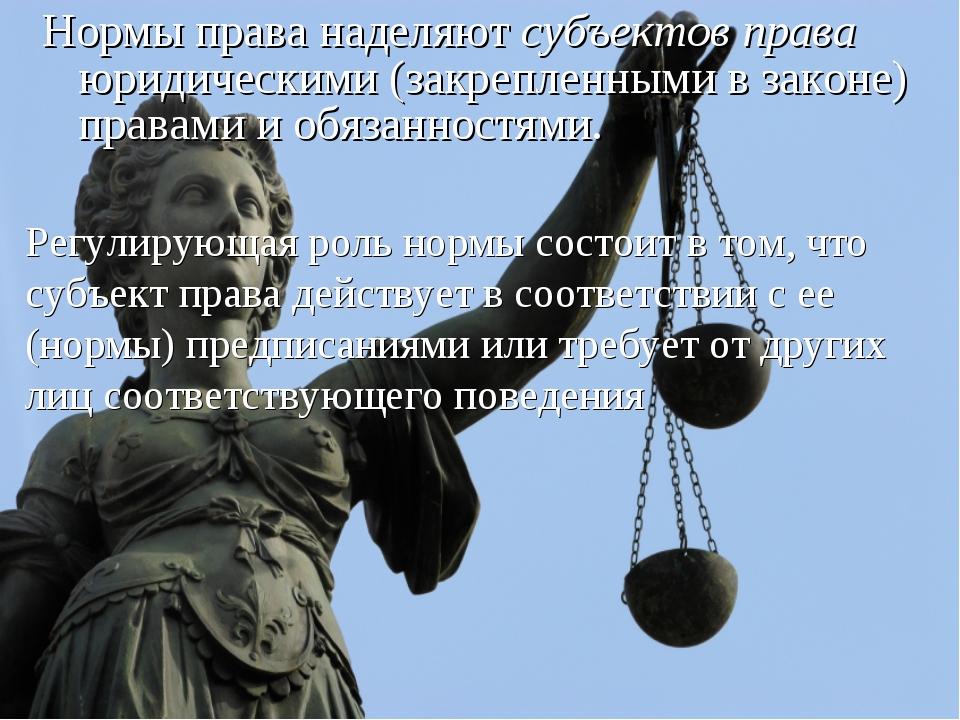 Нормы права наделяют субъектов права юридическими (закрепленными в законе) пр...