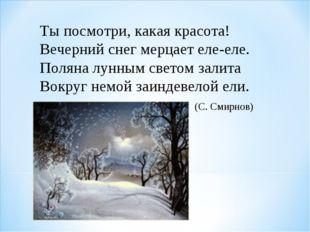 Ты посмотри, какая красота! Вечерний снег мерцает еле-еле. Поляна лунным све