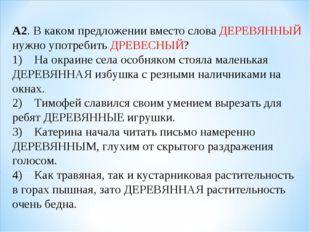 А2. В каком предложении вместо слова ДЕРЕВЯННЫЙ нужно употребить ДРЕВЕСНЫЙ? 1
