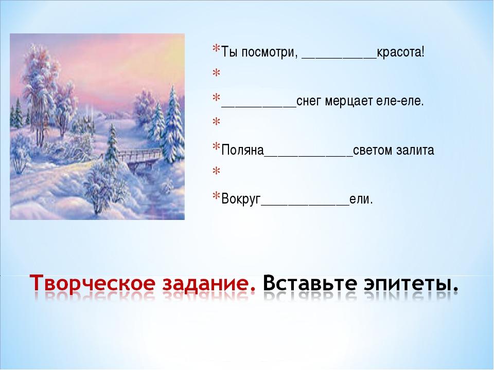 Ты посмотри, ___________красота!  ___________снег мерцает еле-еле.  Поляна_...