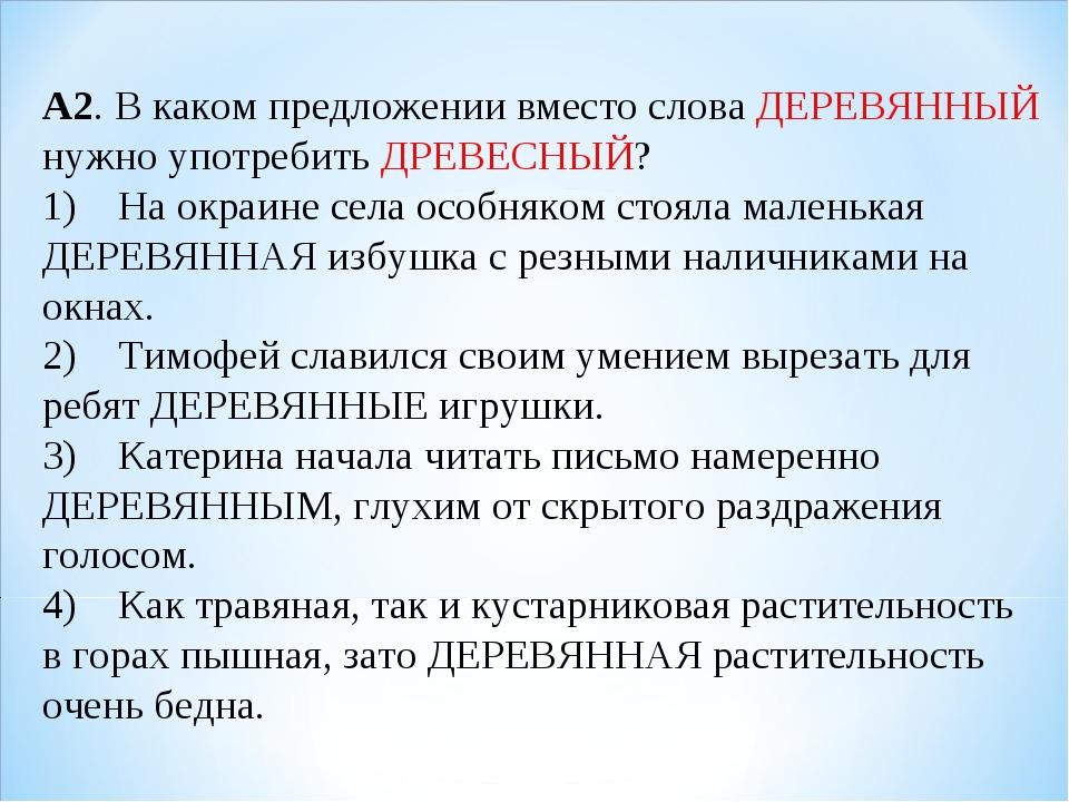 А2. В каком предложении вместо слова ДЕРЕВЯННЫЙ нужно употребить ДРЕВЕСНЫЙ? 1...