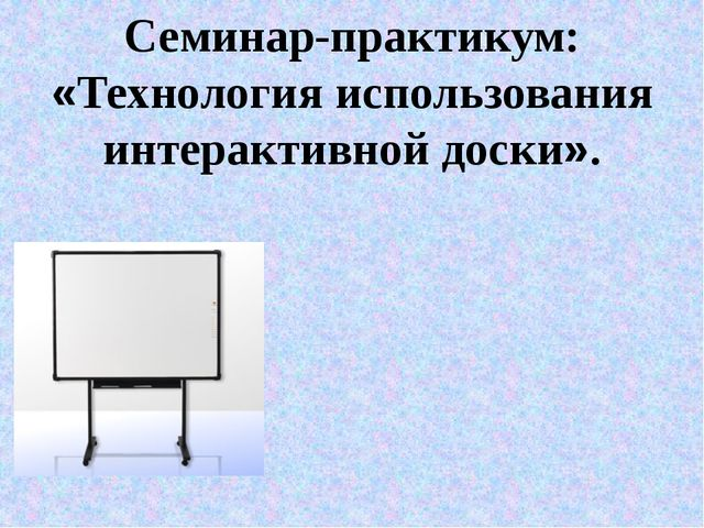 Семинар-практикум: «Технология использования интерактивной доски».